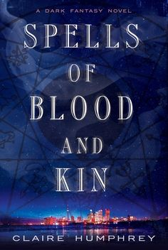 Spells of Blood and Kin: A Dark Fantasy by Claire Humphrey - June 14th 2016 by Thomas Dunne Books