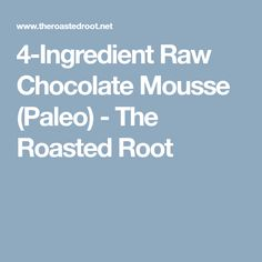 4-Ingredient Raw Chocolate Mousse (Paleo) - The Roasted Root