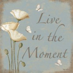 quote - Live in the moment - white flowers