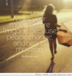 Make your move, before I'm gone. Because people change, and hearts move on. #relationships #relationship #quotes