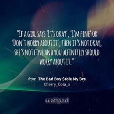 """If a girl says 'It's okay', 'I'm fine' or 'Don't worry about it', then it's not okay, she's not fine and you definitely should worry about it."" - from The Bad Boy Stole My Bra (on Wattpad) https://www.wattpad.com/51372128?utm_source=ios&utm_medium=pinterest&utm_content=share_quote&%26wp_page=quote&wp_uname=Jackie122222222&wp_originator=QGtT%2FGNA6v9O8FihGJC4UTMinSWxYi%2FPCgjzv3MgI%2FXe%2Bzqlud8pZJzIVNrkbCpWm46zYfcaeF1ootEvW1%2BSSZ1%2F5DBqghle5TIy2YWu6J%2FfLqTsQzEbFZcwrSy07w9W #quote…"