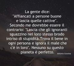 """La gente dice: """"Affiancati a persone buone e lascia quelle cattive"""". Secondo me dovrebbe essere il contrario: """"Lascia che gli ignoranti sguazzino nel loro stesso brodo intriso di stupidità.Trova il bene in ogni persona e ignora il male che c'è in loro"""". Nessuno su questo pianeta è perfetto. -Antonia Gravina"""