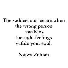 las historias más tristes son cuando las personas equivocadas despiertan los sentimientos correctos dentro de tu alma