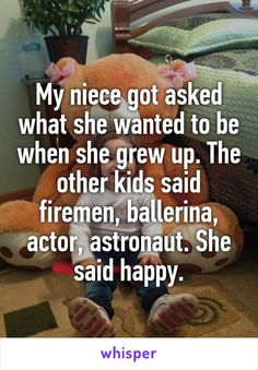 My niece got asked what she wanted to be when she grew up. The other kids said firemen, ballerina, actor, astronaut. She said happy.