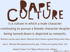 """""""Rape Culture is a culture in which a male character continuing to pursue a female character despite being turned down is depicted as romantic. Woman can be worn down. Women don't know a good thing when they see it. Women like playing hard to get. If there are sparks, then """"no"""" doesn't mean """"no."""" Rape culture is our culture. #feminism #feminist"""