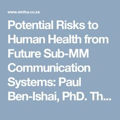 Potential Risks to Human Health from Future Sub-MM Communication Systems: Paul Ben-Ishai, PhD. This is from the 2017 Expert Forum on Wireless and Health. All presentations from this conference are availible at Environmental Health Trusthttp://www.emfsa.co.za/news/potential-risks-human-health-future-sub-mm-communication-systems-paul-ben-ishai-phd/