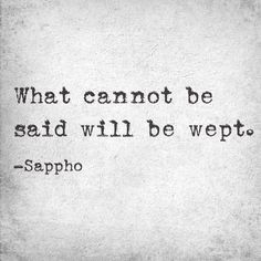 What cannot be said will be wept. --Sappho