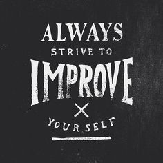 Always strive to improve yourself