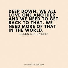 Deep down, we all love one another and we need to get back to that. We need more of that in the world - Ellen DeGeneres #quotes #ellendegeneres #deepdown #ellen