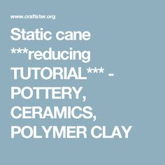 Static cane ***reducing TUTORIAL*** - POTTERY, CERAMICS, POLYMER CLAY