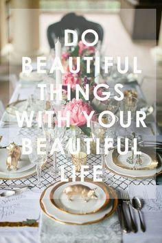 Do beautiful things with your beautiful life www.PiensaenChic.com