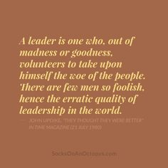 "Quote Of The Day: March 25, 2014 - A leader is one who, out of madness or goodness, volunteers to take upon himself the woe of the people. There are few men so foolish, hence the erratic quality of leadership in the world. — John Updike, ""They Thought They Were Better"" in TIME magazine (21 July 1980)"