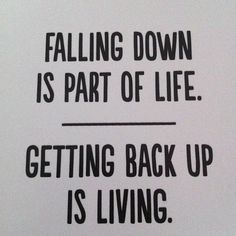 Falling down is part of life - Getting back up is living