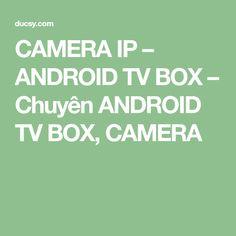 CAMERA IP – ANDROID TV BOX – Chuyên ANDROID TV BOX, CAMERA