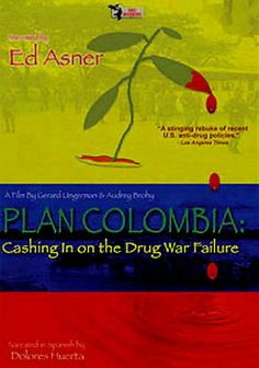 Plan Colombia: Cashing in on the Drug War Failure (2002) Ed Asner narrates this documentary about U.S. involvement in Colombia's drug trafficking and civil unrest. The film examines the impact of chemical spraying and military funding and reveals alternate U.S. interests. Features interviews with Noam Chomsky, the late Senator Paul Wellstone, Colombian Presidential candidate Ingrid Betancourt, Congressmen John Conyers and Jim McGovern, U.S. State Department officials, guerilla leaders and…