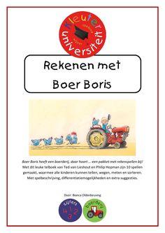 Rekenen met Boer Boris   Kleuteruniversiteit Boer Boris heeft een boerderij, daar hoort … een pakket met rekenspellen bij!  Dit pakket bevat 10 spellen op basis van het telboek van Ted van Lieshout en Philip Hopman, waarmee alle kinderen kunnen tellen, wegen, meten en sorteren. Met spelbeschrijving, differentiatiemogelijkheden en extra suggesties.