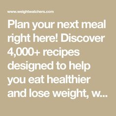 Plan your next meal right here! Discover 4,000+ recipes designed to help you eat healthier and lose weight, while enjoying the foods you love.
