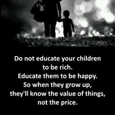 Do not educate your children to be rich. Educate them to be happy. So when they grow up, they'll know the value of things, not the price.  #quote #quotes #cite #citation #citations #wisequotes #word #words #wisewords #saying #poems #poerty