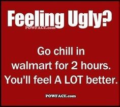 UGLY..u should go chill at Walmart and make yourself feel better!!!   ;-)