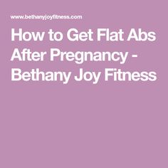 How to Get Flat Abs After Pregnancy - Bethany Joy Fitness