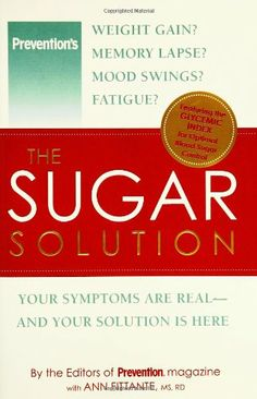 The Sugar Solution: Weight Gain?  Memory Lapses?  Mood Swings?  Fatigue? Your Symptoms Are Real - And Your Solution is Here by Ann Fittante.