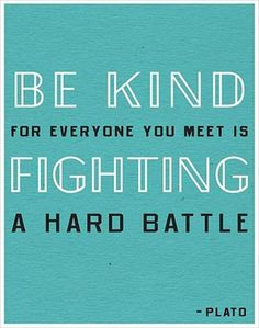 Be kind...for everyone you meet is fighting a hard battle.   Cancer is a journey. You never know what one person is facing in their life. Make a lifetime of being nice.