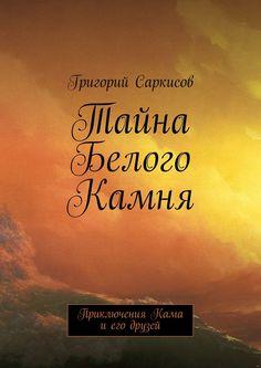Тайна Белого Камня - Григорий Саркисов — Ridero