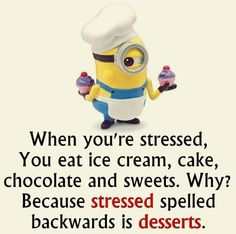 When you're stressed, you eat ice cream, cake, chocolate and sweets. Why? Because stressed spelled backwards is desserts.