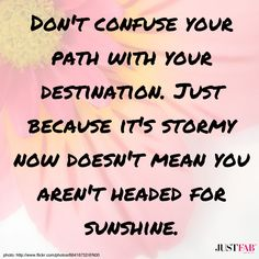 Don't confuse your path with your destination. Just because it's stormy now doesn't mean you aren't headed for sunshine. #wisdom #quotes