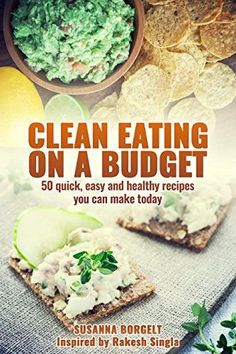 Clean Eating On A Budget: 50 quick,easy and healthy recipes you can make today by Susanna Borgelt