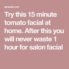 Try this 15 minute tomato facial at home. After this you will never waste 1 hour for salon facial