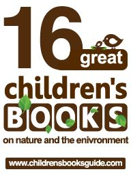 """16 Great Children's Books on Nature and the Environment:""  This list contains some of the 'best' nature books out there (whether they were chosen for their storyline, their educational value, or simply the beauty of their illustrations) each and every one of them has something beautiful to offer.  From:  Children's Book Guide"
