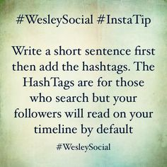 #WesleySocial #InstaTip  Write a short sentence first then add the hashtags. The HashTags are for those who search but your followers will read on your timeline by default
