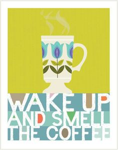Levantaté y huele el café.