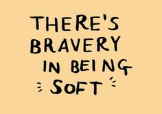 """""""There's bravery in bring 'soft'."""""""