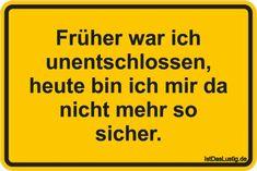 Früher war ich unentschlossen, heute bin ich mir da nicht mehr so sicher. ... gefunden auf https://www.istdaslustig.de/spruch/3669 #lustig #sprüche #fun #spass