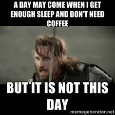 A day may come when i get enough sleep and don't need coffee but ...