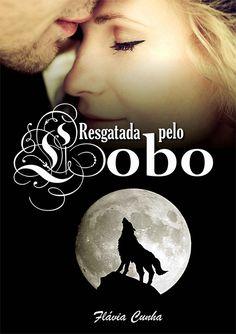 Flávia Cunha - Resgatada Pelo Lobo // Ela foi resgatada pelo lobo que conquistou o seu coração!