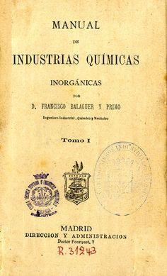 Balaguer y Primo, Francisco, m. 1880. Manual de industrias químicas inorgánicas. Madrid : Dirección y Administración, 1878-1879 (Tip. G. Estrada).