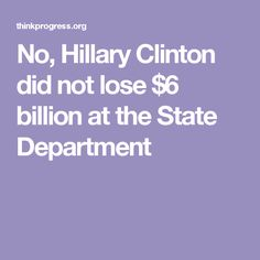 No, Hillary Clinton did not lose $6 billion at the State Department