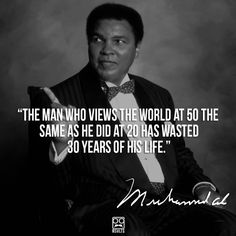 The man who views the world at 50 the same as he did at 20 has wasted 30 years of his life. - Muhammad Ali