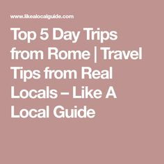 Top 5 Day Trips from Rome | Travel Tips from Real Locals – Like A Local Guide