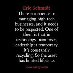 """""""There is a science to managing high tech businesses, and it needs to be respected. One of them is that in technology businesses, leadership is temporary. It's constantly recycling. So the asset has limited lifetime."""", Eric Schmidt"""