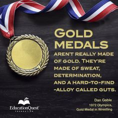 Gold medals are not really made of gold. They're made of sweat, determination, and a hard-to-find alloy called guts.   -Dan Gable  #Olympics #quote #champion #inspiration #goldmedal