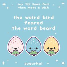 The weird bird feared the word beard. Say it ten times fast, then make a wish.