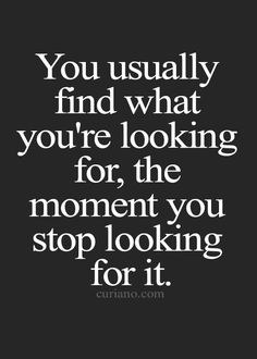 so just stop looking and let it find you...