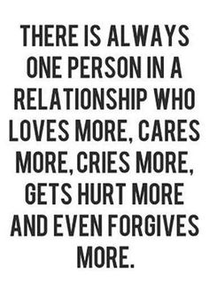 There is always one person in a relationship who loves more, cares more, cries…