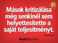 Mások kritizálása még senkinél sem helyettesítette a saját teljesítményt. - Noel Coward, www.bankracio.hu idézet