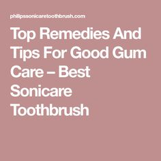 Top Remedies And Tips For Good Gum Care – Best Sonicare Toothbrush