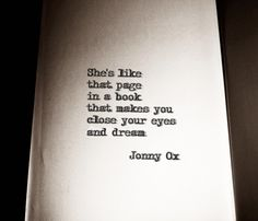 She's like that page in a book that makes You close your eyes and dream. ~ Jonny Ox